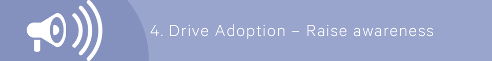 4) Drive Adoption - Raise awareness